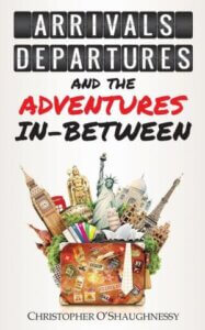 Arrivals, Departures and the Adventures Inbetween by Chris O'Shaunessy